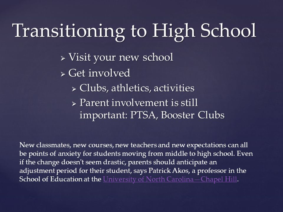 Transitioning to High School  Visit your new school  Get involved  Clubs, athletics, activities  Parent involvement is still important: PTSA, Booster Clubs New classmates, new courses, new teachers and new expectations can all be points of anxiety for students moving from middle to high school.