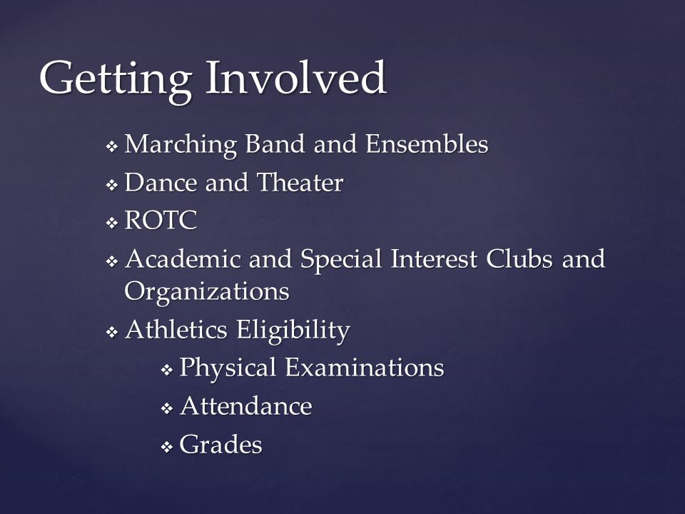 Getting Involved  Marching Band and Ensembles  Dance and Theater  ROTC  Academic and Special Interest Clubs and Organizations  Athletics Eligibility  Physical Examinations  Attendance  Grades
