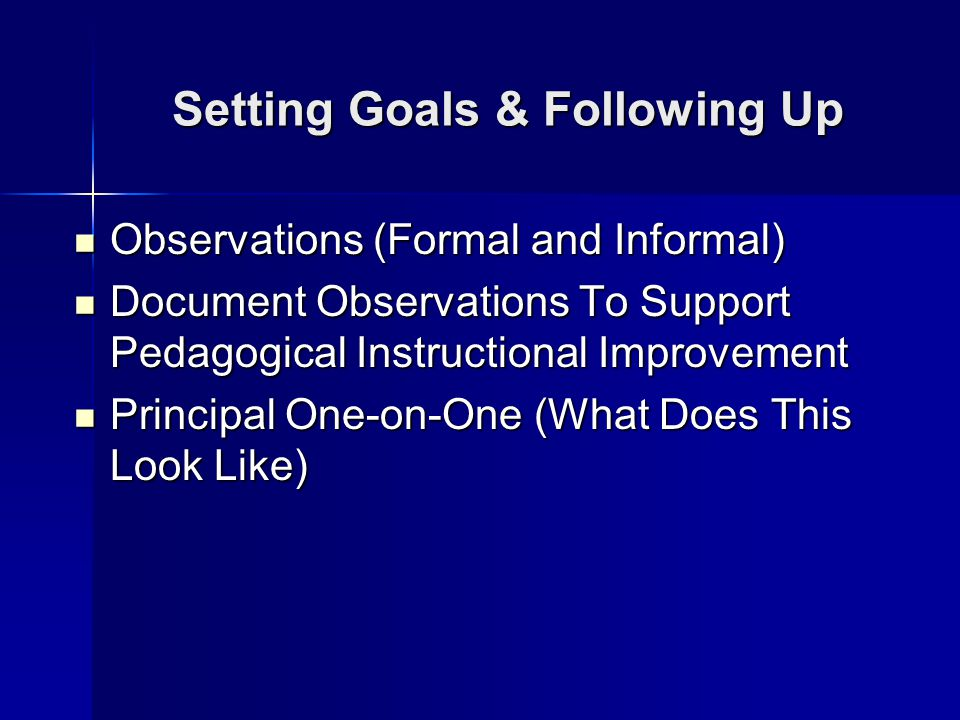 Setting Goals & Following Up Observations (Formal and Informal) Observations (Formal and Informal) Document Observations To Support Pedagogical Instructional Improvement Document Observations To Support Pedagogical Instructional Improvement Principal One-on-One (What Does This Look Like) Principal One-on-One (What Does This Look Like)