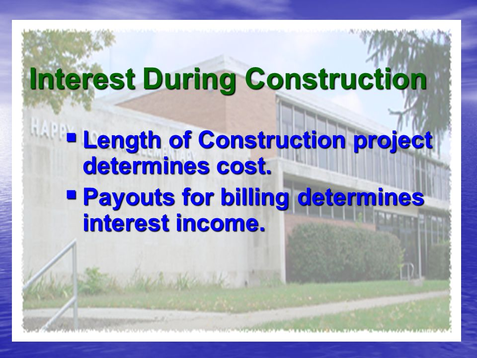 Interest During Construction  Length of Construction project determines cost.