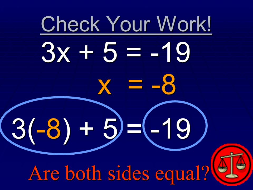 Check Your Work! 3x + 5 = -19 x = -8 3(-8) + 5 = -19 Are both sides equal