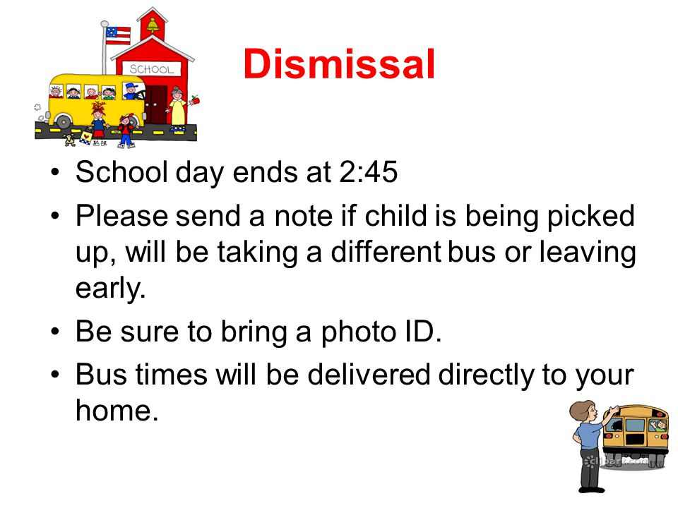 Dismissal School day ends at 2:45 Please send a note if child is being picked up, will be taking a different bus or leaving early.