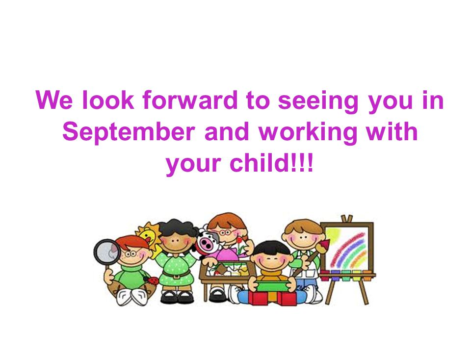 We look forward to seeing you in September and working with your child!!!