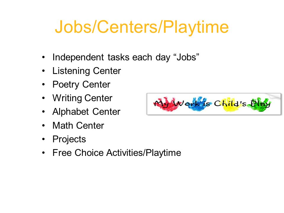 Jobs/Centers/Playtime Independent tasks each day Jobs Listening Center Poetry Center Writing Center Alphabet Center Math Center Projects Free Choice Activities/Playtime