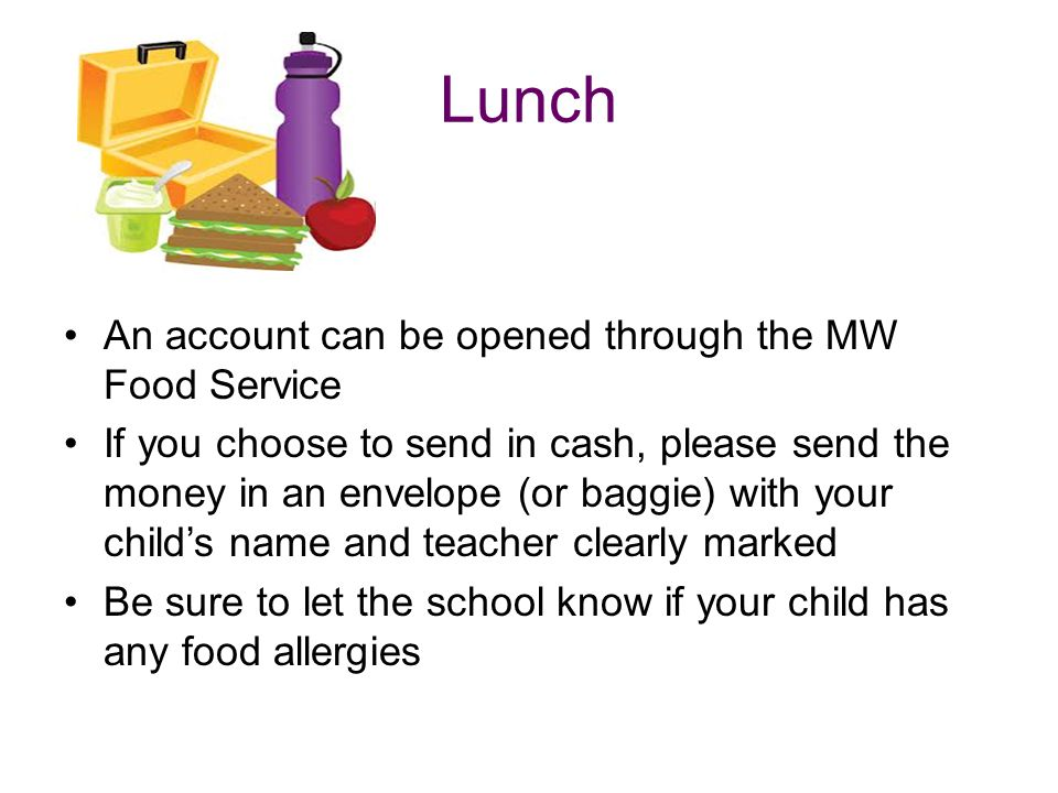 Lunch An account can be opened through the MW Food Service If you choose to send in cash, please send the money in an envelope (or baggie) with your child's name and teacher clearly marked Be sure to let the school know if your child has any food allergies