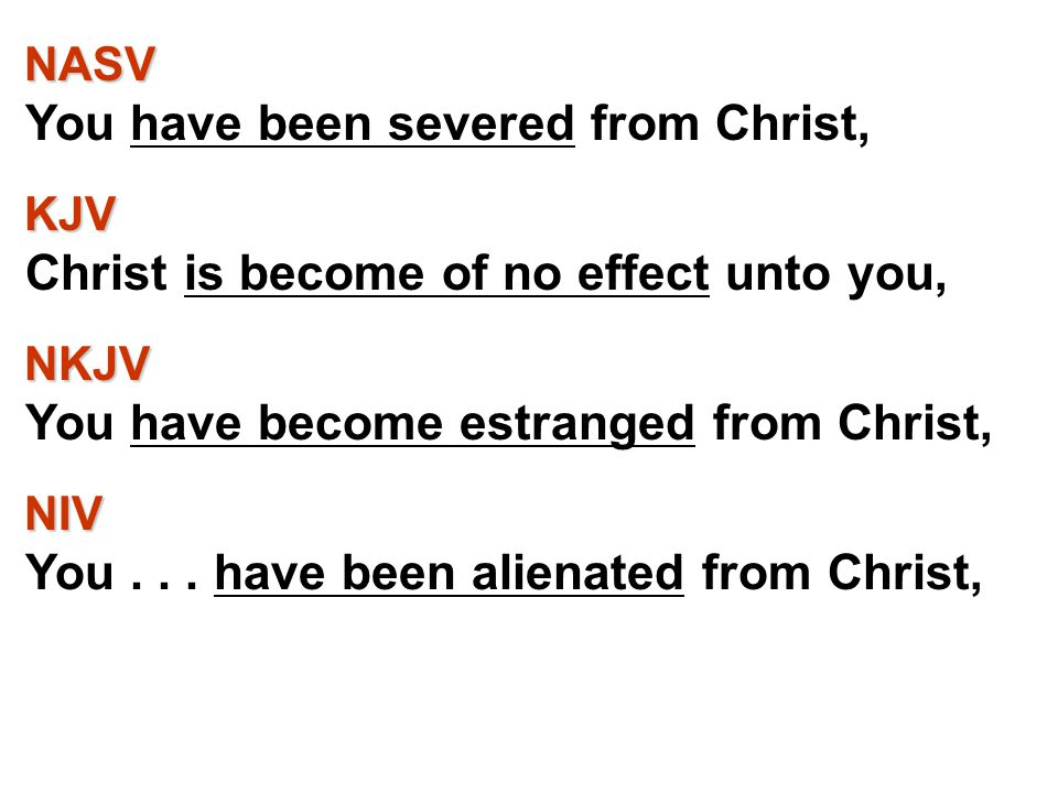 NASV NASV You have been severed from Christ, KJV KJV Christ is become of no effect unto you, NKJV NKJV You have become estranged from Christ, NIV NIV You...