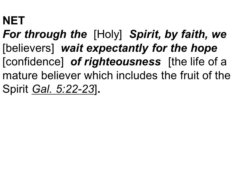 NET For through the [Holy] Spirit, by faith, we [believers] wait expectantly for the hope [confidence] of righteousness [the life of a mature believer which includes the fruit of the Spirit Gal.