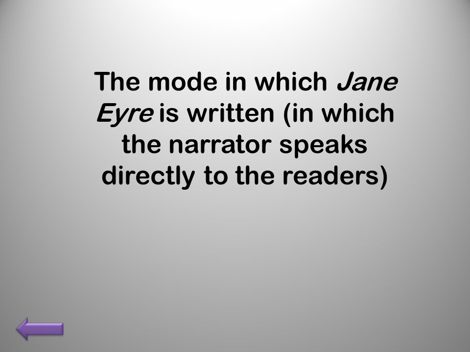 The mode in which Jane Eyre is written (in which the narrator speaks directly to the readers)
