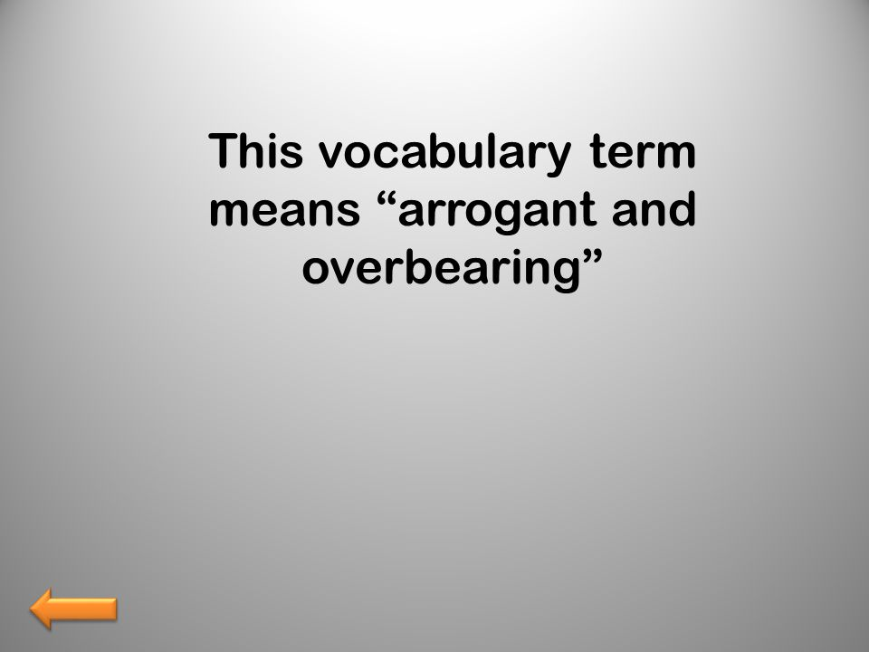 This vocabulary term means arrogant and overbearing