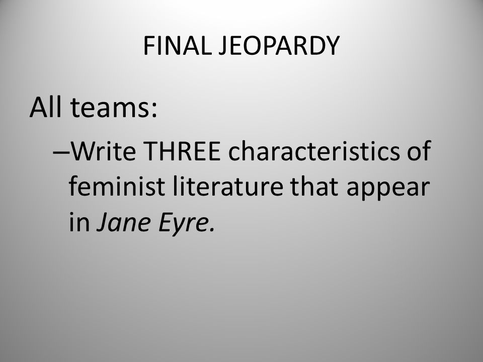 FINAL JEOPARDY All teams: – Write THREE characteristics of feminist literature that appear in Jane Eyre.
