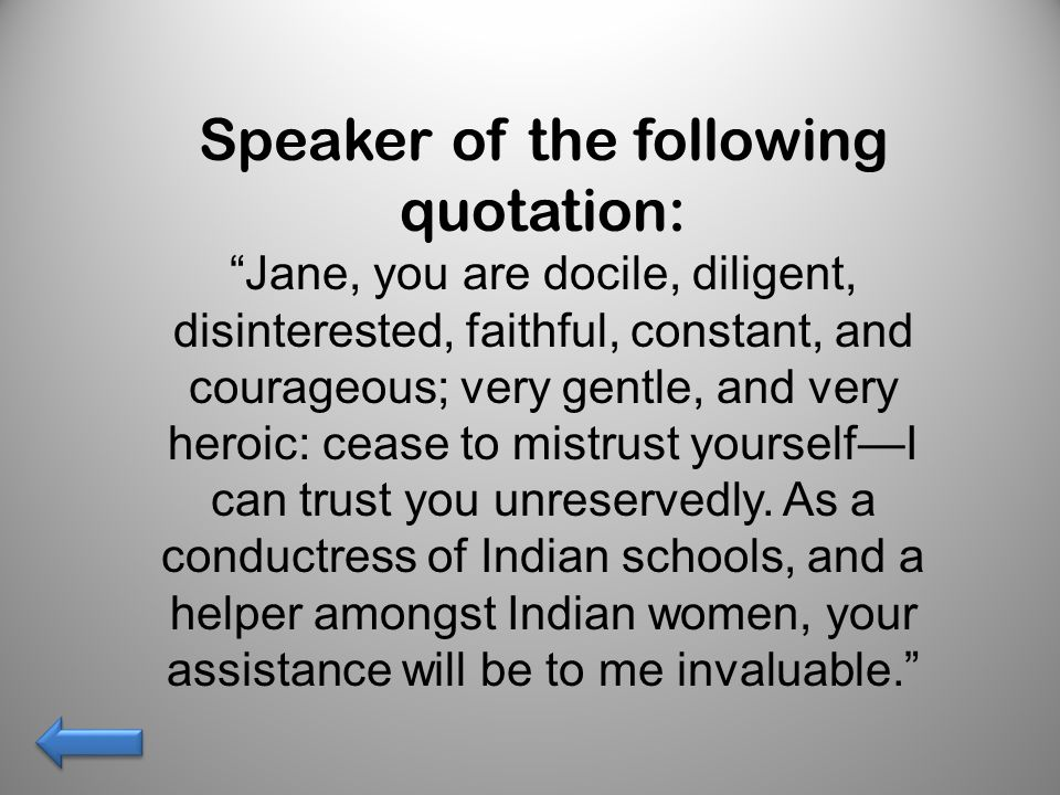 Speaker of the following quotation: Jane, you are docile, diligent, disinterested, faithful, constant, and courageous; very gentle, and very heroic: cease to mistrust yourself—I can trust you unreservedly.