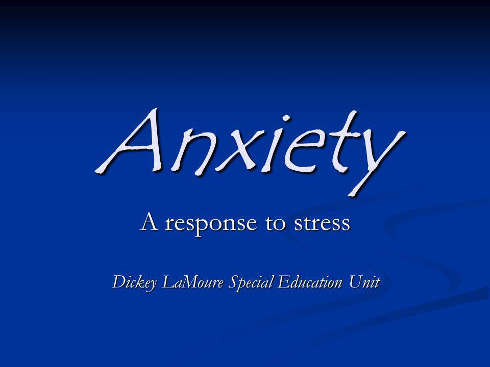 Anxiety A response to stress Dickey LaMoure Special Education Unit