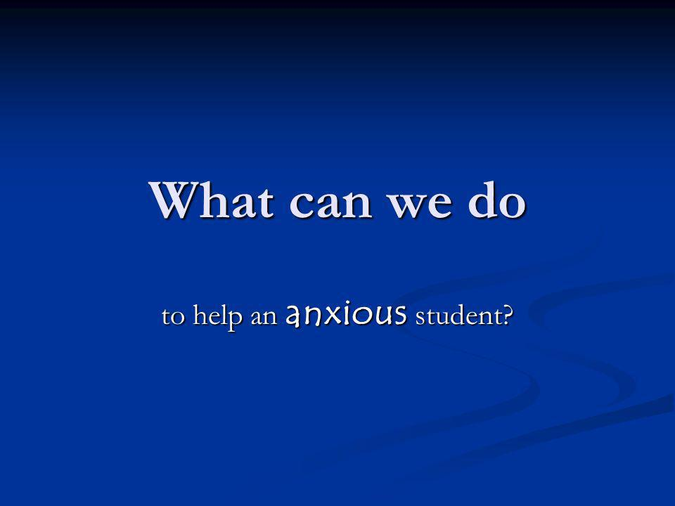 What can we do to help an anxious student
