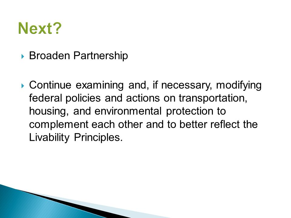  Broaden Partnership  Continue examining and, if necessary, modifying federal policies and actions on transportation, housing, and environmental protection to complement each other and to better reflect the Livability Principles.