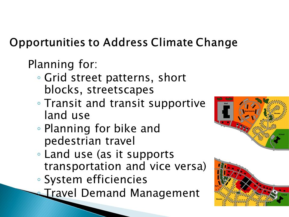 Opportunities to Address Livability Planning for: ◦ Grid street patterns, short blocks, streetscapes ◦ Transit and transit supportive land use ◦ Planning for bike and pedestrian travel ◦ Land use (as it supports transportation and vice versa) ◦ System efficiencies ◦ Travel Demand Management Opportunities to Address Climate Change