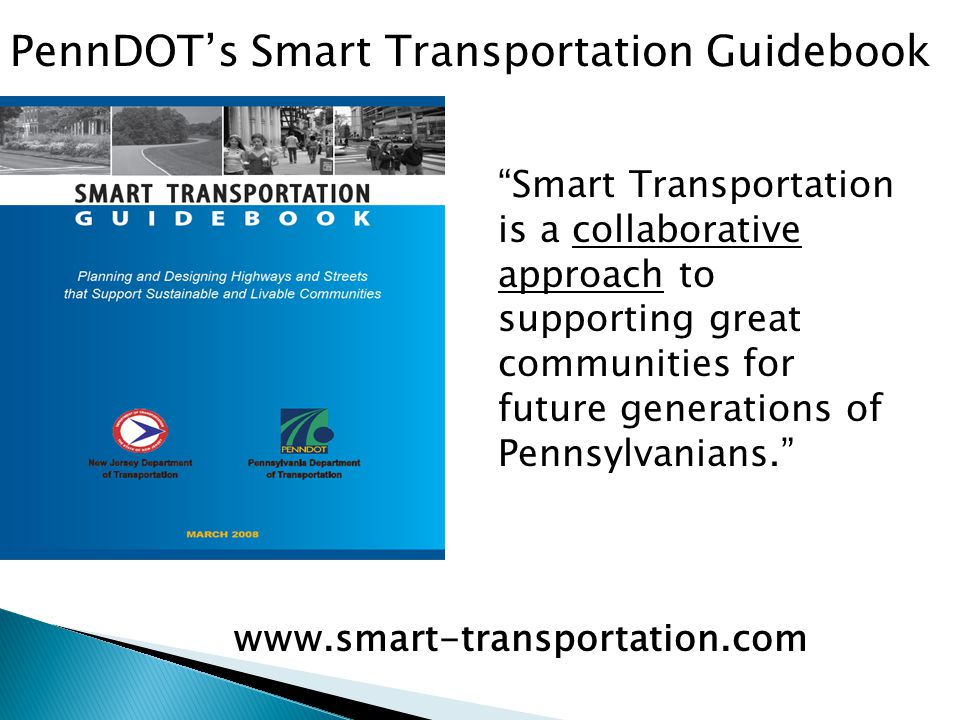 Smart Transportation is a collaborative approach to supporting great communities for future generations of Pennsylvanians. PennDOT's Smart Transportation Guidebook www.smart-transportation.com