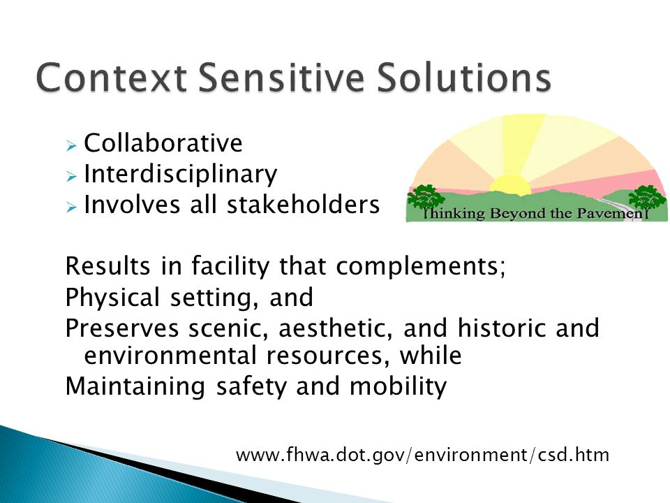  Collaborative  Interdisciplinary  Involves all stakeholders Results in facility that complements; Physical setting, and Preserves scenic, aesthetic, and historic and environmental resources, while Maintaining safety and mobility www.fhwa.dot.gov/environment/csd.htm