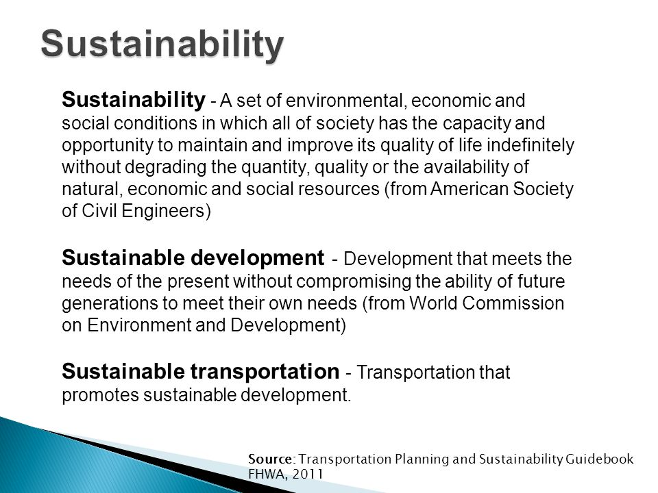 Sustainability - A set of environmental, economic and social conditions in which all of society has the capacity and opportunity to maintain and improve its quality of life indefinitely without degrading the quantity, quality or the availability of natural, economic and social resources (from American Society of Civil Engineers) Sustainable development - Development that meets the needs of the present without compromising the ability of future generations to meet their own needs (from World Commission on Environment and Development) Sustainable transportation - Transportation that promotes sustainable development.