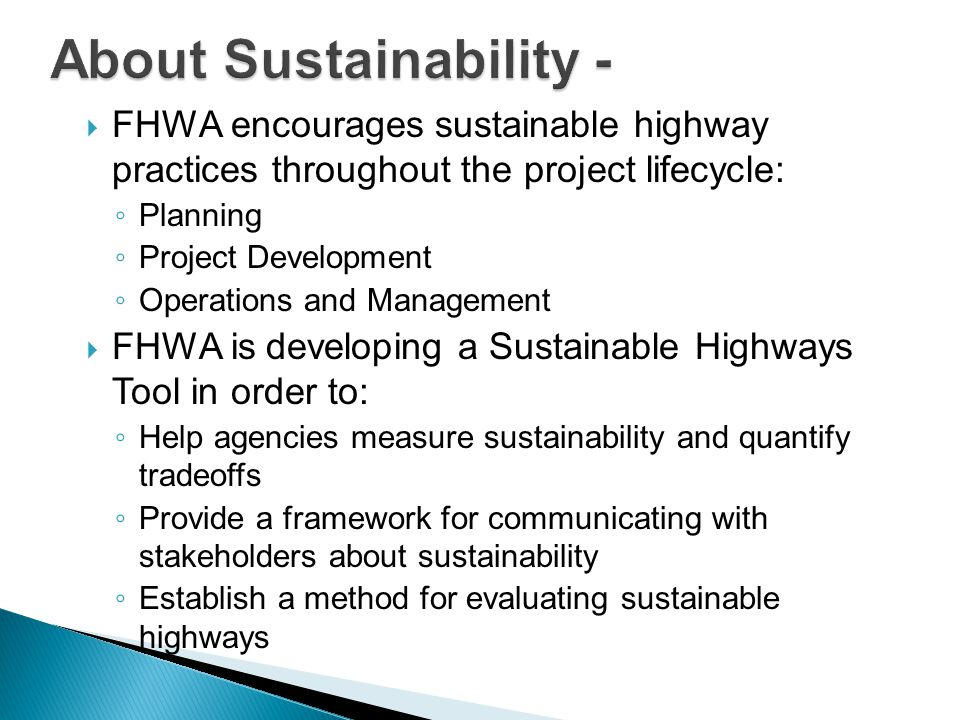  FHWA encourages sustainable highway practices throughout the project lifecycle: ◦ Planning ◦ Project Development ◦ Operations and Management  FHWA is developing a Sustainable Highways Tool in order to: ◦ Help agencies measure sustainability and quantify tradeoffs ◦ Provide a framework for communicating with stakeholders about sustainability ◦ Establish a method for evaluating sustainable highways