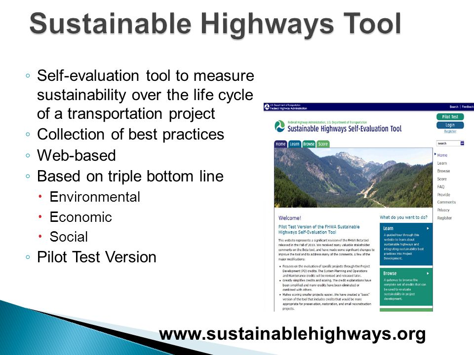 ◦ Self-evaluation tool to measure sustainability over the life cycle of a transportation project ◦ Collection of best practices ◦ Web-based ◦ Based on triple bottom line  Environmental  Economic  Social ◦ Pilot Test Version www.sustainablehighways.org