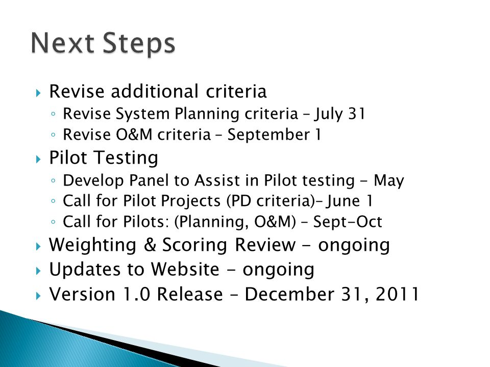  Revise additional criteria ◦ Revise System Planning criteria – July 31 ◦ Revise O&M criteria – September 1  Pilot Testing ◦ Develop Panel to Assist in Pilot testing - May ◦ Call for Pilot Projects (PD criteria)– June 1 ◦ Call for Pilots: (Planning, O&M) – Sept-Oct  Weighting & Scoring Review - ongoing  Updates to Website - ongoing  Version 1.0 Release – December 31, 2011