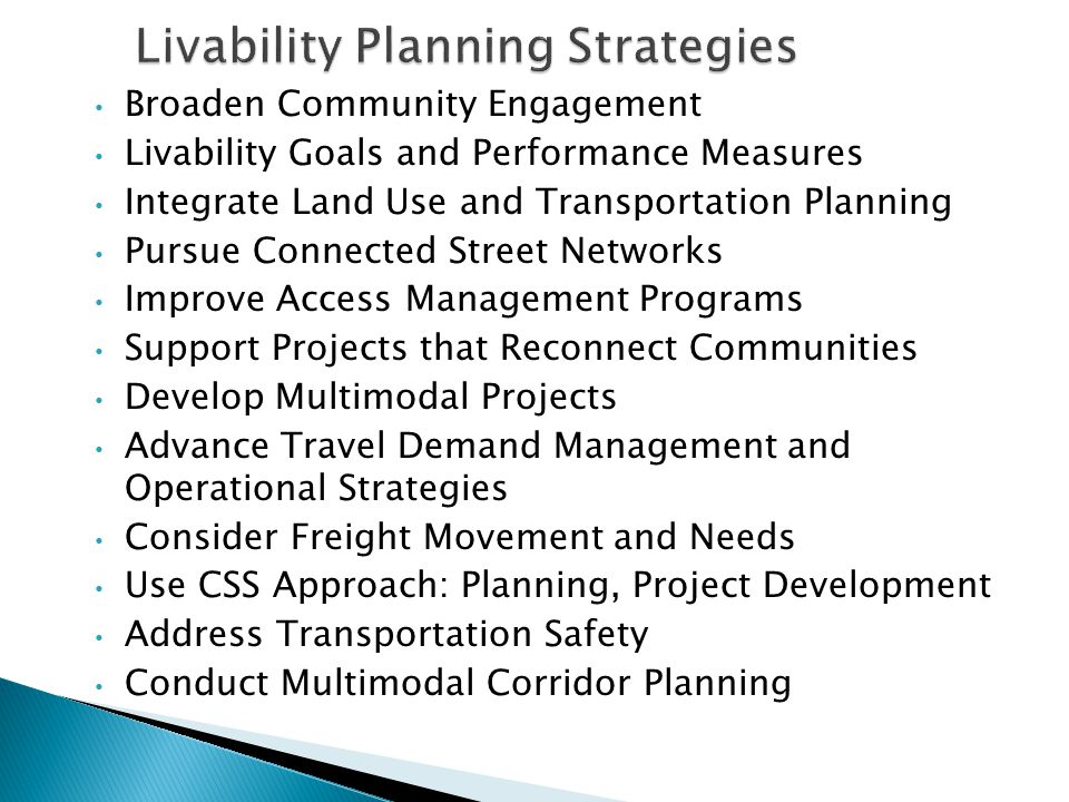 Broaden Community Engagement Livability Goals and Performance Measures Integrate Land Use and Transportation Planning Pursue Connected Street Networks Improve Access Management Programs Support Projects that Reconnect Communities Develop Multimodal Projects Advance Travel Demand Management and Operational Strategies Consider Freight Movement and Needs Use CSS Approach: Planning, Project Development Address Transportation Safety Conduct Multimodal Corridor Planning