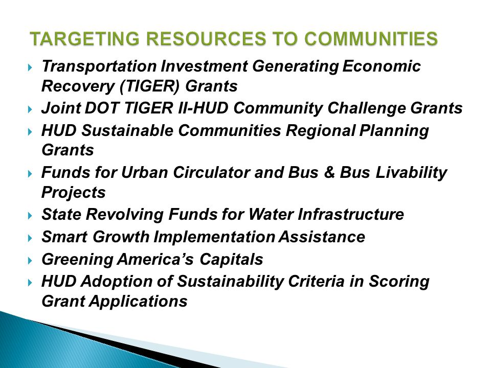  Transportation Investment Generating Economic Recovery (TIGER) Grants  Joint DOT TIGER II-HUD Community Challenge Grants  HUD Sustainable Communities Regional Planning Grants  Funds for Urban Circulator and Bus & Bus Livability Projects  State Revolving Funds for Water Infrastructure  Smart Growth Implementation Assistance  Greening America's Capitals  HUD Adoption of Sustainability Criteria in Scoring Grant Applications