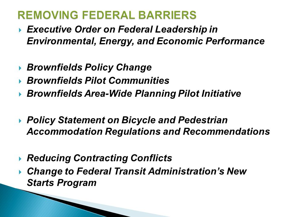 Executive Order on Federal Leadership in Environmental, Energy, and Economic Performance  Brownfields Policy Change  Brownfields Pilot Communities  Brownfields Area-Wide Planning Pilot Initiative  Policy Statement on Bicycle and Pedestrian Accommodation Regulations and Recommendations  Reducing Contracting Conflicts  Change to Federal Transit Administration's New Starts Program