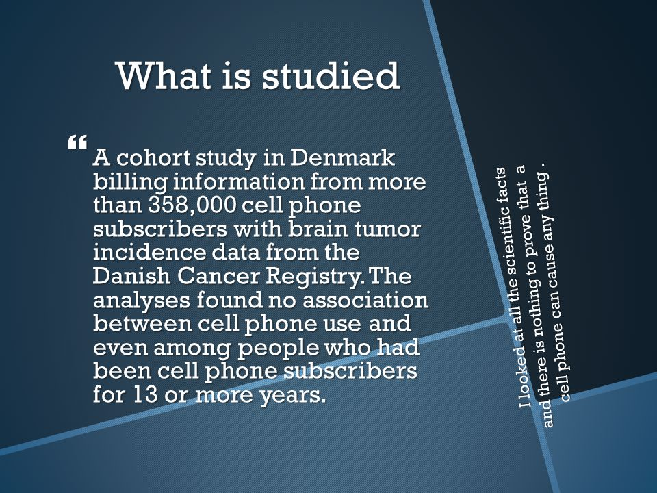 What is studied  A cohort study in Denmark billing information from more than 358,000 cell phone subscribers with brain tumor incidence data from the Danish Cancer Registry.