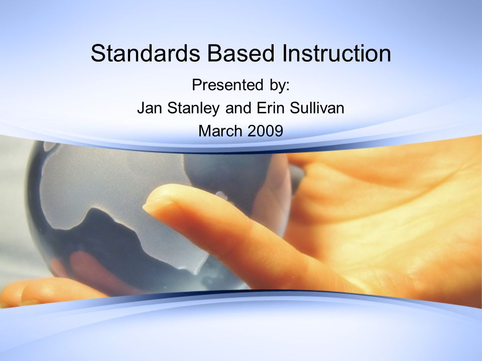 Standards Based Instruction Presented by: Jan Stanley and Erin Sullivan March 2009