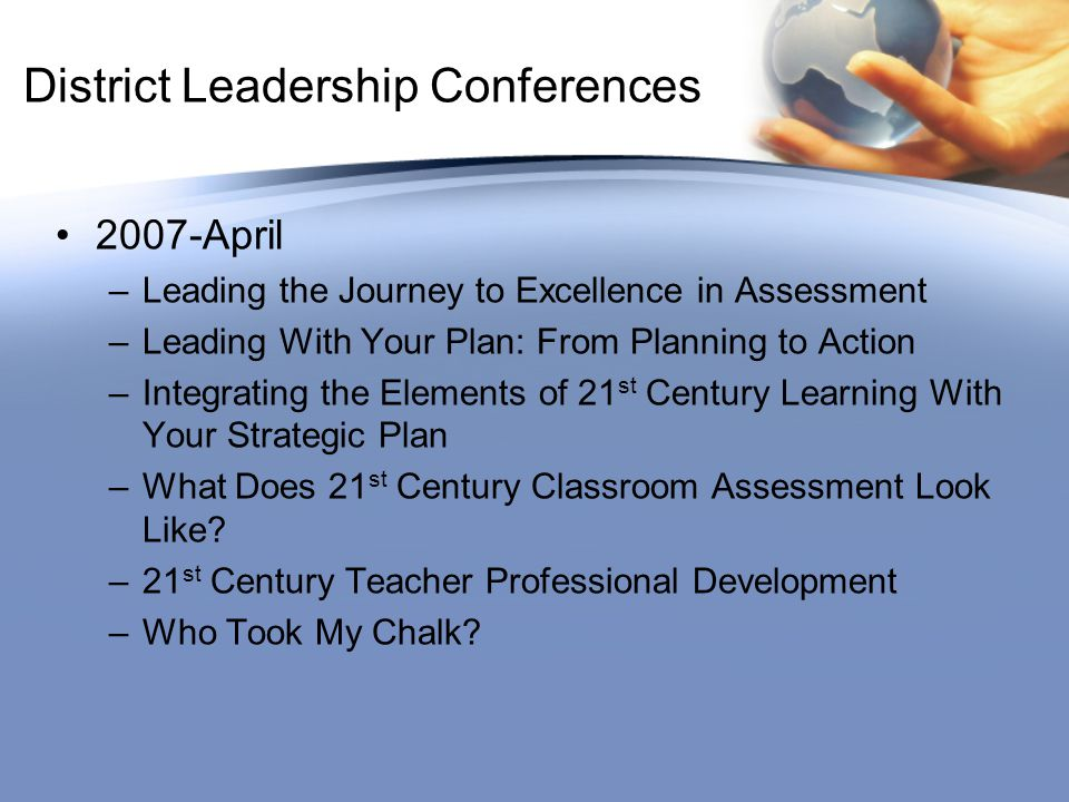 District Leadership Conferences 2007-April –Leading the Journey to Excellence in Assessment –Leading With Your Plan: From Planning to Action –Integrating the Elements of 21 st Century Learning With Your Strategic Plan –What Does 21 st Century Classroom Assessment Look Like.