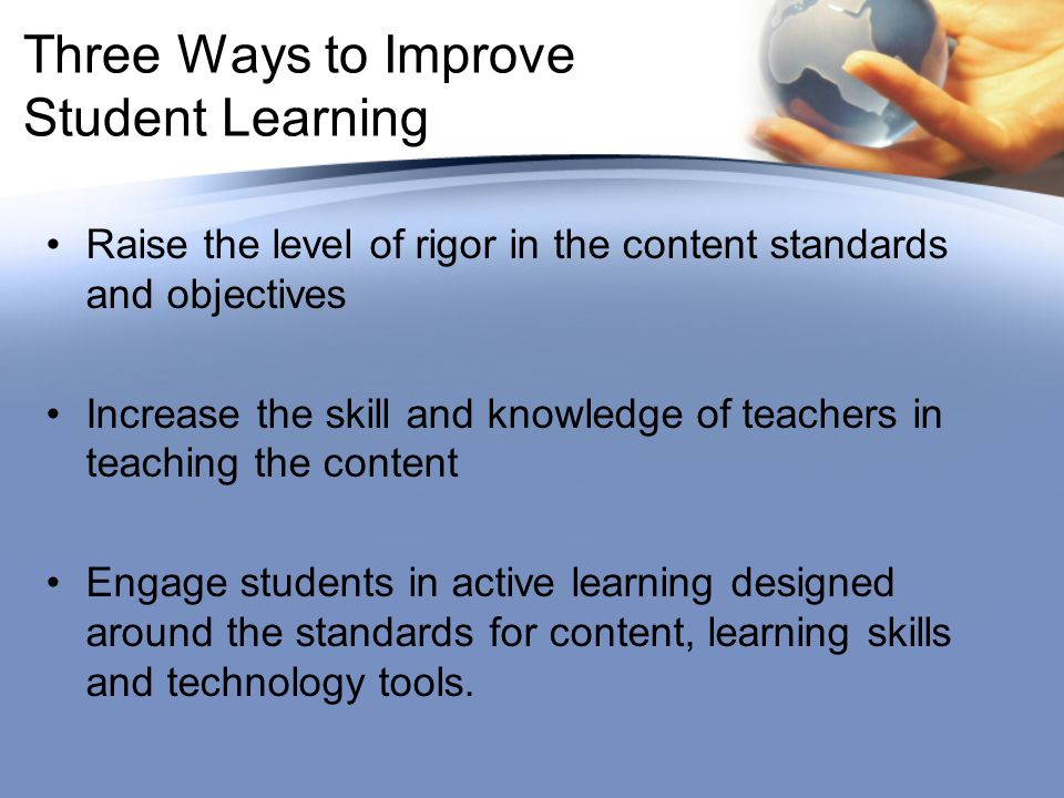 Three Ways to Improve Student Learning Raise the level of rigor in the content standards and objectives Increase the skill and knowledge of teachers in teaching the content Engage students in active learning designed around the standards for content, learning skills and technology tools.