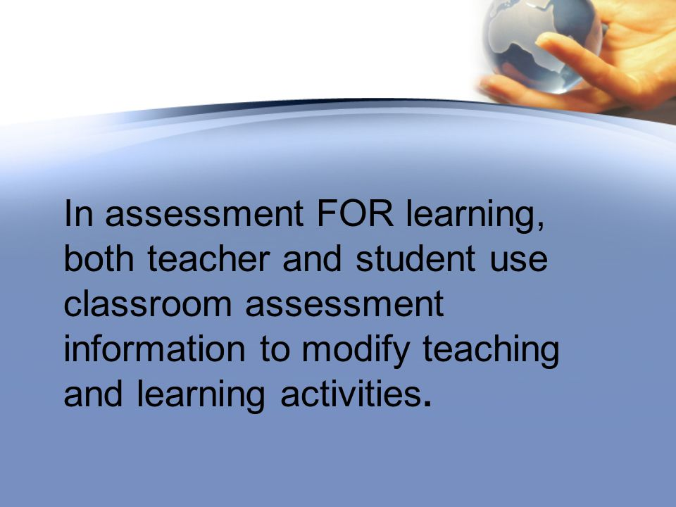 In assessment FOR learning, both teacher and student use classroom assessment information to modify teaching and learning activities.