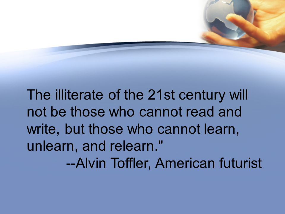 The illiterate of the 21st century will not be those who cannot read and write, but those who cannot learn, unlearn, and relearn. --Alvin Toffler, American futurist