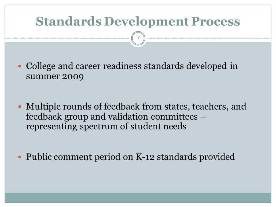 Standards Development Process College and career readiness standards developed in summer 2009 Multiple rounds of feedback from states, teachers, and feedback group and validation committees – representing spectrum of student needs Public comment period on K-12 standards provided 7