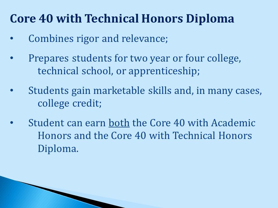 Core 40 with Technical Honors Diploma Combines rigor and relevance; Prepares students for two year or four college, technical school, or apprenticeship; Students gain marketable skills and, in many cases, college credit; Student can earn both the Core 40 with Academic Honors and the Core 40 with Technical Honors Diploma.