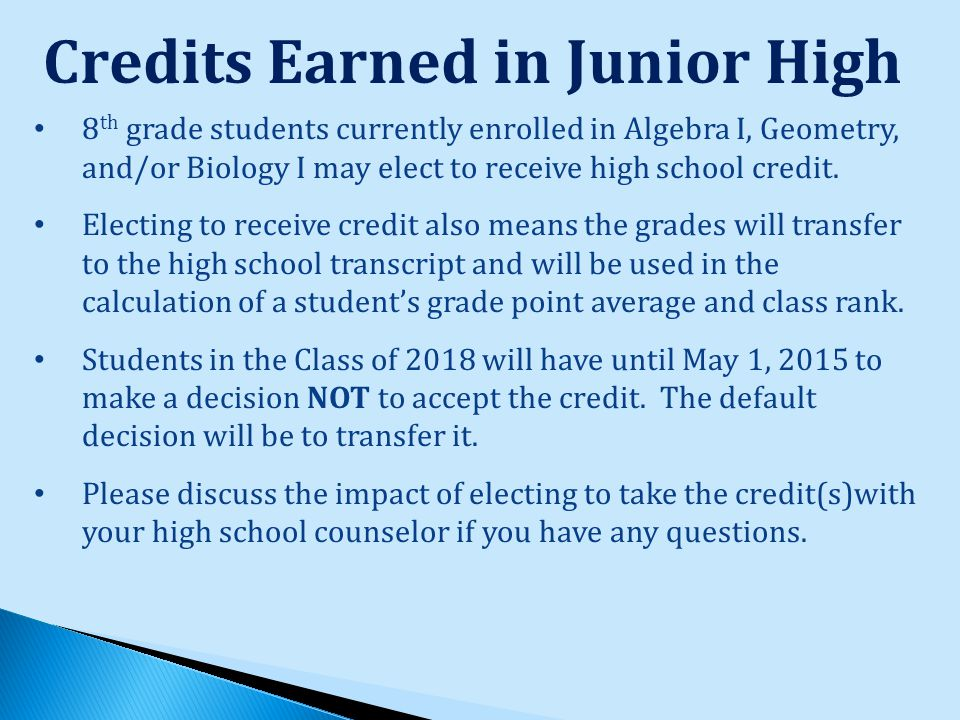 Credits Earned in Junior High 8 th grade students currently enrolled in Algebra I, Geometry, and/or Biology I may elect to receive high school credit.