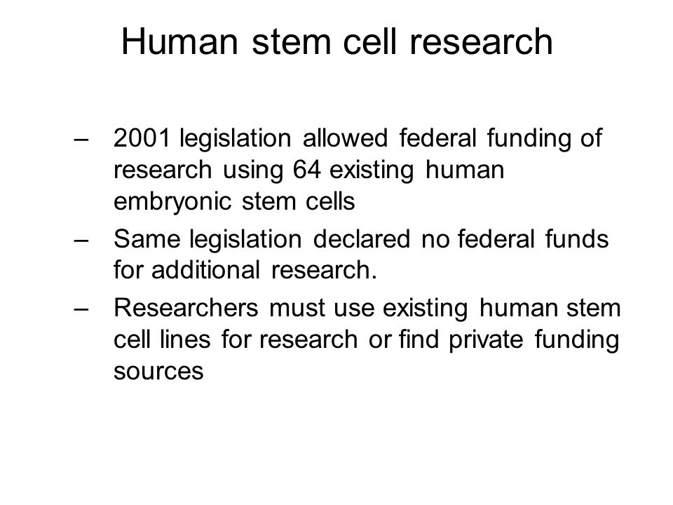 Human stem cell research –2001 legislation allowed federal funding of research using 64 existing human embryonic stem cells –Same legislation declared no federal funds for additional research.