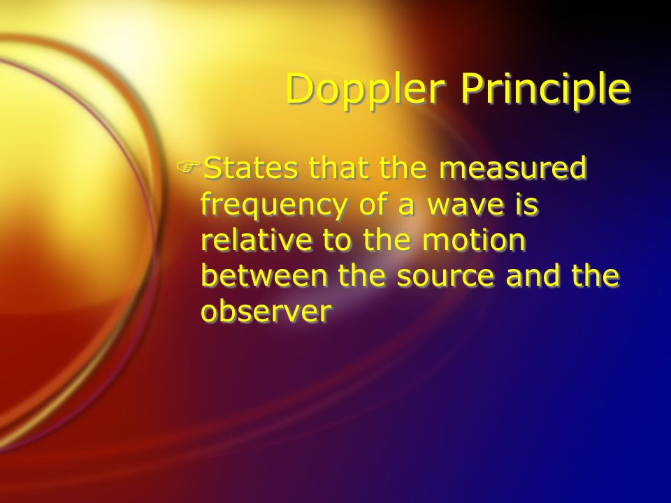 Doppler Principle FStates that the measured frequency of a wave is relative to the motion between the source and the observer