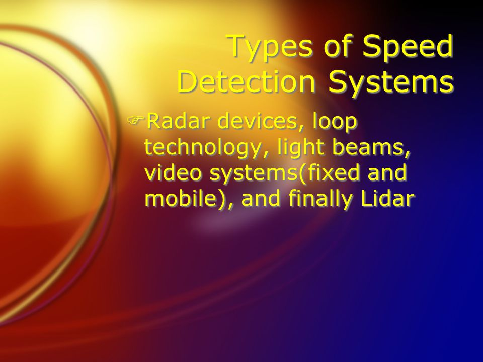 Types of Speed Detection Systems FRadar devices, loop technology, light beams, video systems(fixed and mobile), and finally Lidar