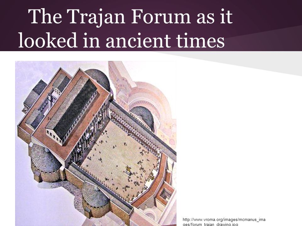 The Trajan Forum as it looked in ancient times http://www.vroma.org/images/mcmanus_ima ges/forum_trajan_drawing.jpg