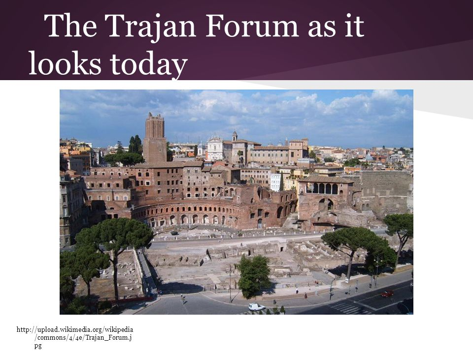 The Trajan Forum as it looks today http://upload.wikimedia.org/wikipedia /commons/4/4e/Trajan_Forum.j pg