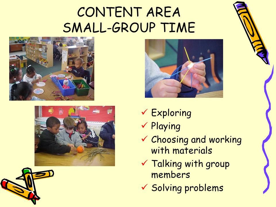 CONTENT AREA SMALL-GROUP TIME Exploring Playing Choosing and working with materials Talking with group members Solving problems
