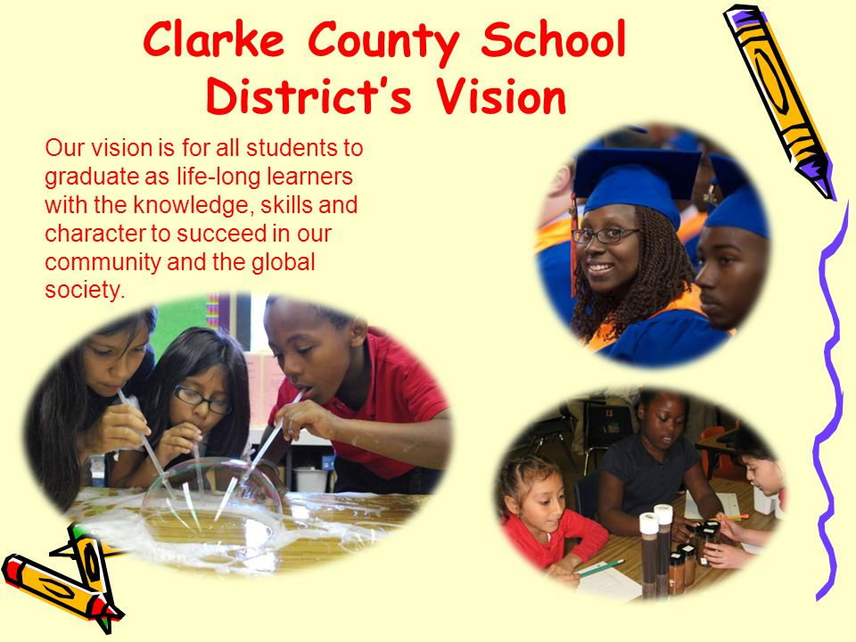 Clarke County School District's Vision Our vision is for all students to graduate as life-long learners with the knowledge, skills and character to succeed in our community and the global society.