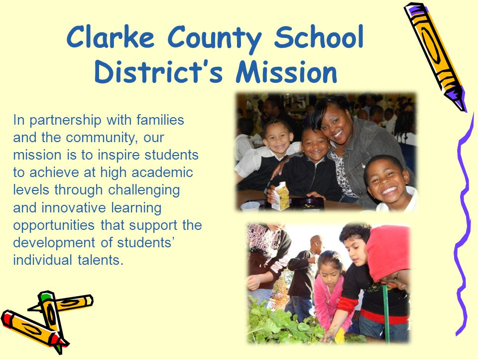 Clarke County School District's Mission In partnership with families and the community, our mission is to inspire students to achieve at high academic levels through challenging and innovative learning opportunities that support the development of students' individual talents.