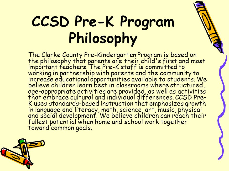 CCSD Pre-K Program Philosophy The Clarke County Pre-Kindergarten Program is based on the philosophy that parents are their child s first and most important teachers.