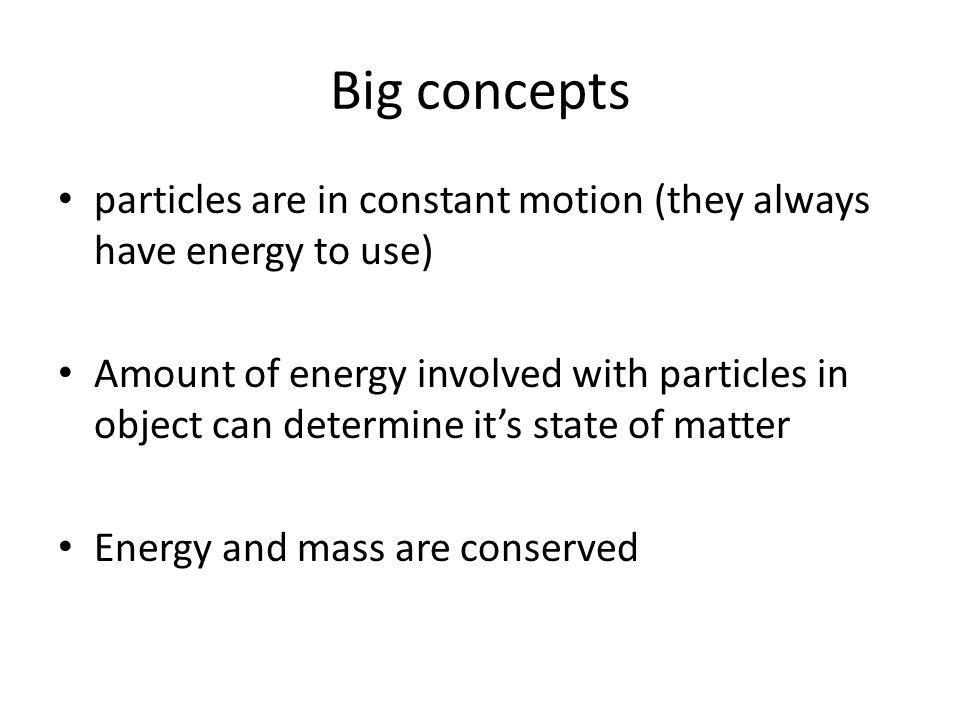 Big concepts particles are in constant motion (they always have energy to use) Amount of energy involved with particles in object can determine it's state of matter Energy and mass are conserved