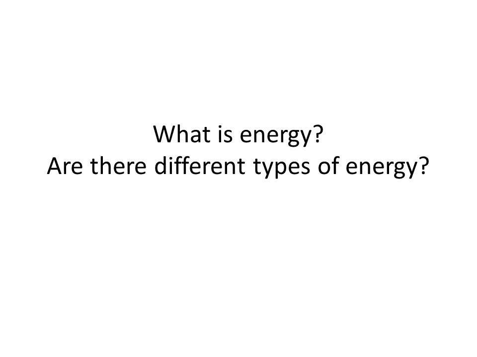 What is energy Are there different types of energy