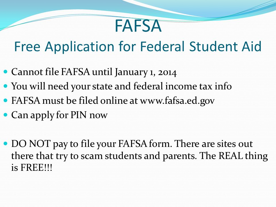 FAFSA Free Application for Federal Student Aid Cannot file FAFSA until January 1, 2014 You will need your state and federal income tax info FAFSA must be filed online at www.fafsa.ed.gov Can apply for PIN now DO NOT pay to file your FAFSA form.