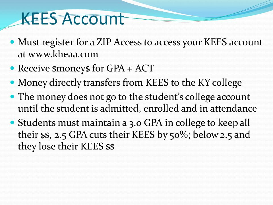 KEES Account Must register for a ZIP Access to access your KEES account at www.kheaa.com Receive $money$ for GPA + ACT Money directly transfers from KEES to the KY college The money does not go to the student's college account until the student is admitted, enrolled and in attendance Students must maintain a 3.0 GPA in college to keep all their $$, 2.5 GPA cuts their KEES by 50%; below 2.5 and they lose their KEES $$